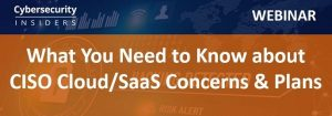 Webinar: What You Need to Know about CISO Cloud/SaaS Concerns & Plans