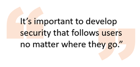 It's important to develop security that follows users no matter where they go.