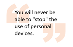 """You will never be able to """"stop"""" the use of personal devices."""
